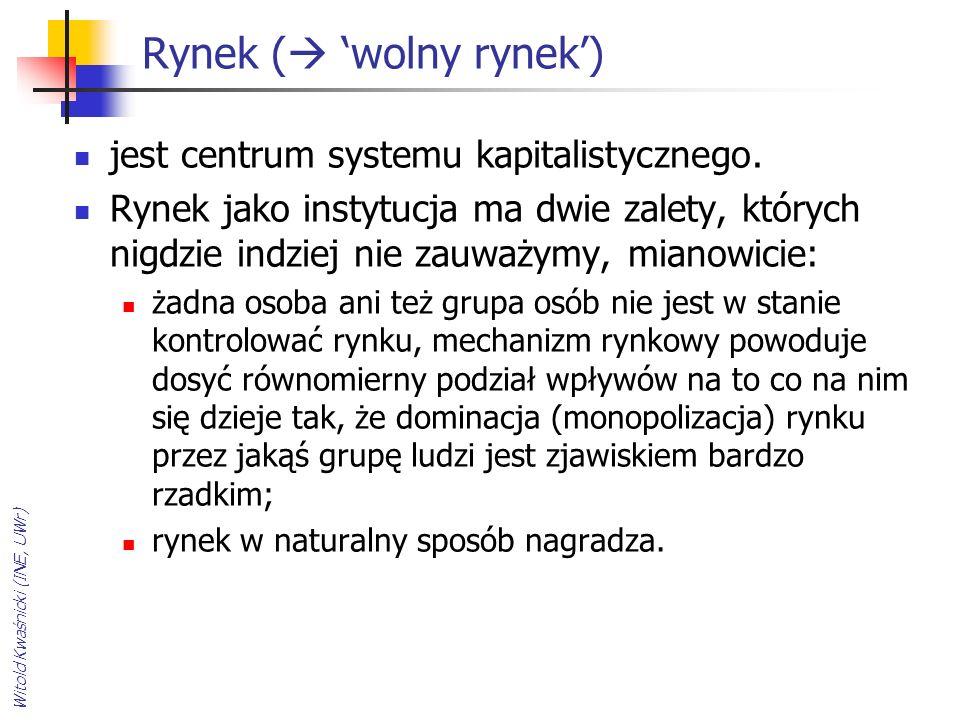 Witold Kwaśnicki (INE, UWr) Rynek (  'wolny rynek') jest centrum systemu kapitalistycznego. Rynek jako instytucja ma dwie zalety, których nigdzie ind