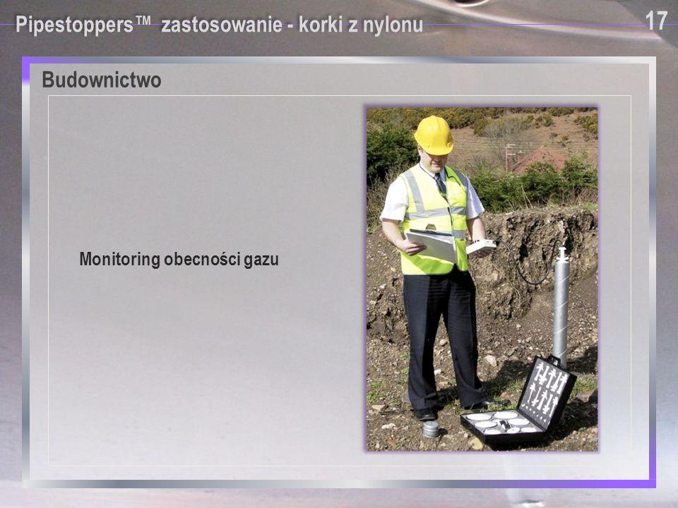 Pipestoppers™ zastosowanie - korki z nylonu Monitoring obecności gazu 17 Budownictwo