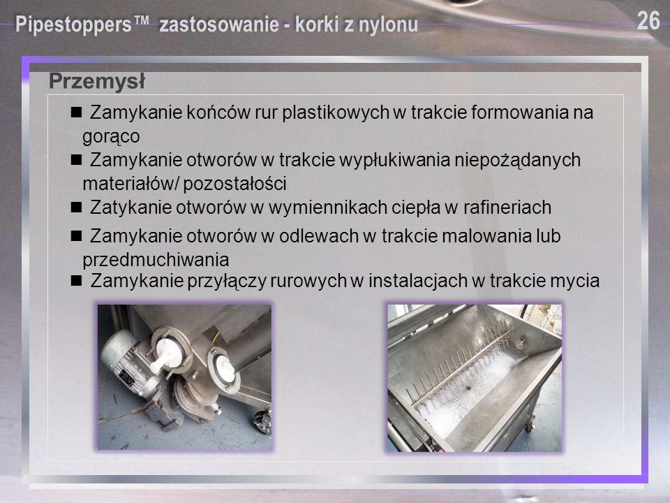 Pipestoppers™ zastosowanie - korki z nylonu ■ Zamykanie końców rur plastikowych w trakcie formowania na gorąco ■ Zatykanie otworów w wymiennikach ciep