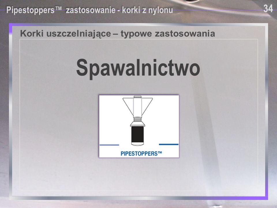 Korki uszczelniające – typowe zastosowania Pipestoppers™ zastosowanie - korki z nylonu Spawalnictwo 34
