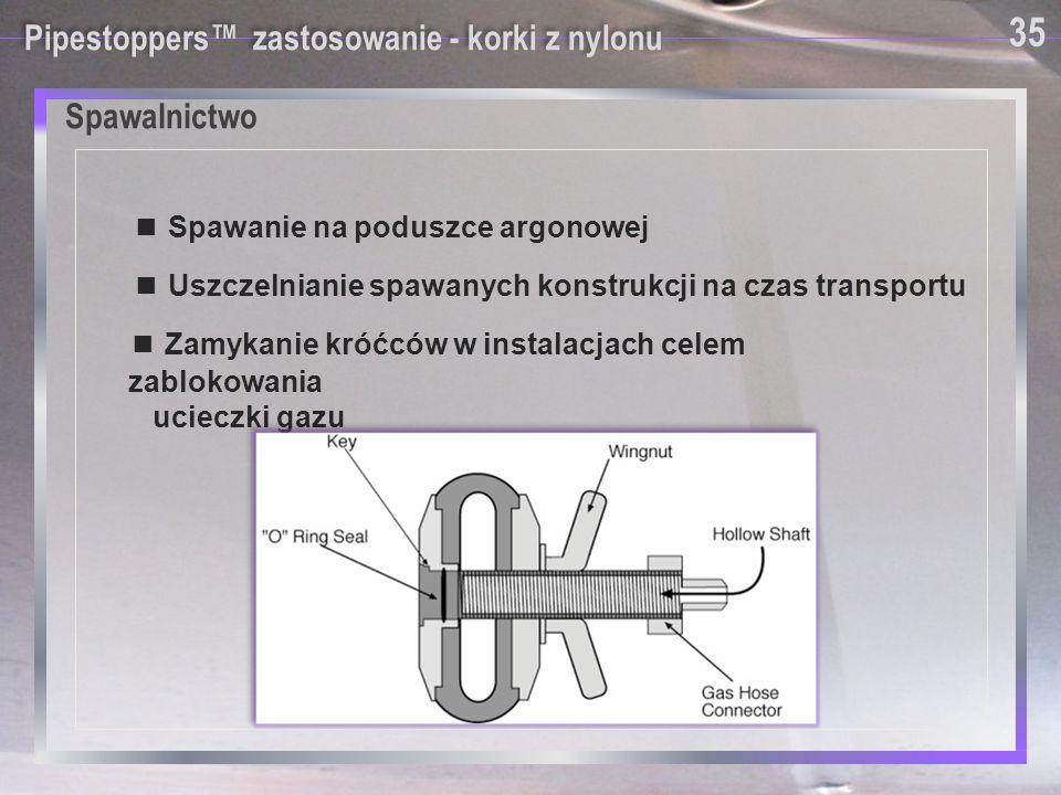 Spawalnictwo Pipestoppers™ zastosowanie - korki z nylonu ■ Spawanie na poduszce argonowej ■ Uszczelnianie spawanych konstrukcji na czas transportu ■ Z