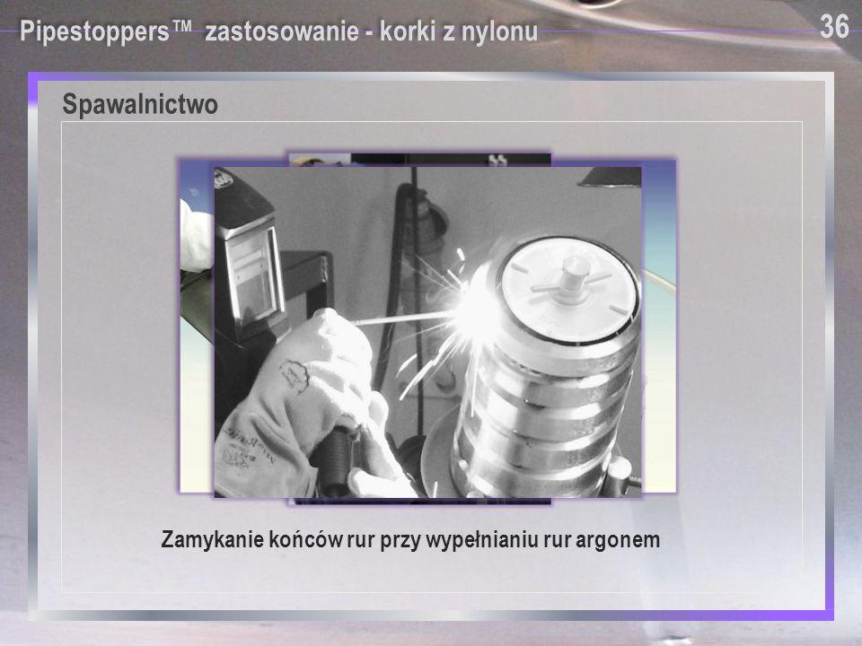 Pipestoppers™ zastosowanie - korki z nylonu Zamykanie końców rur przy wypełnianiu rur argonem Spawalnictwo 36