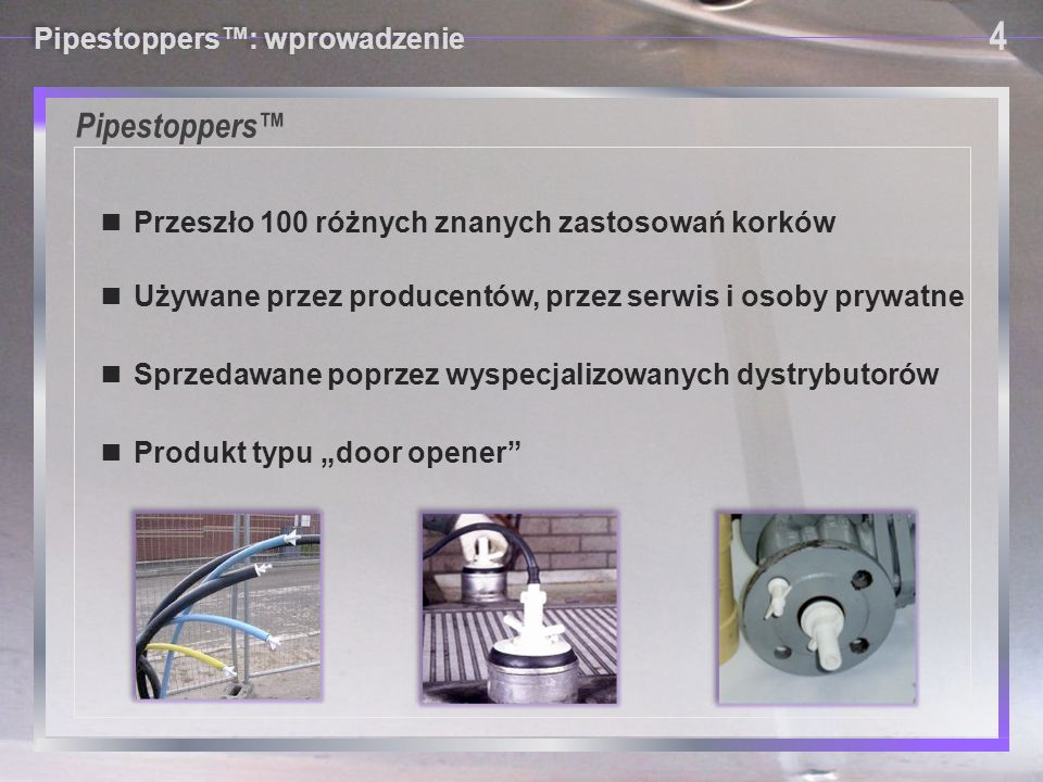 Pipestoppers™ Pipestoppers™: wprowadzenie 4 4 ■ Przeszło 100 różnych znanych zastosowań korków ■ Używane przez producentów, przez serwis i osoby prywa