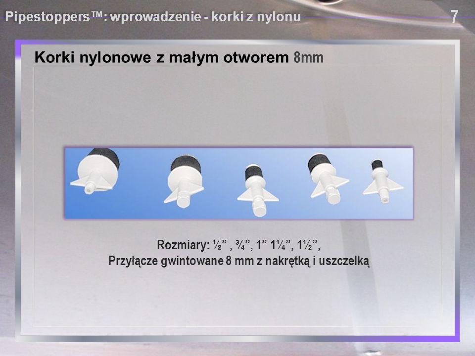 Pipestoppers™: wprowadzenie - korki z nylonu Korki nylonowe z otworem – ½ BSP 8 8 Rozmiary : 1½ , 2 , 2½ , 3 , 3 ½ , 4 , 4½ 5 , 6 , Przyłącze gwintowane ½ z nakrętką i uszczelką