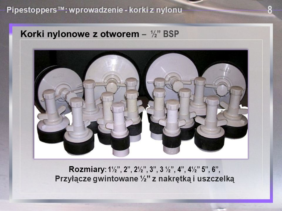 """Pipestoppers™: wprowadzenie - korki z nylonu Korki nylonowe z otworem – ½"""" BSP 8 8 Rozmiary : 1½"""", 2"""", 2½"""", 3"""", 3 ½"""", 4"""", 4½"""" 5"""", 6"""", Przyłącze gwinto"""