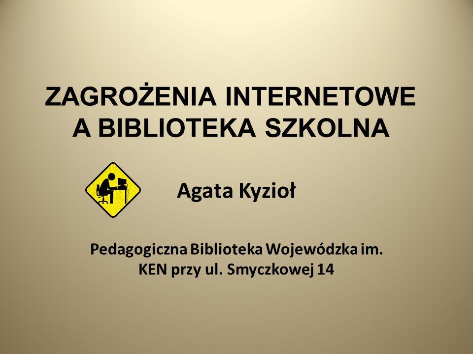 ZAGROŻENIA INTERNETOWE A BIBLIOTEKA SZKOLNA Agata Kyzioł Pedagogiczna Biblioteka Wojewódzka im.