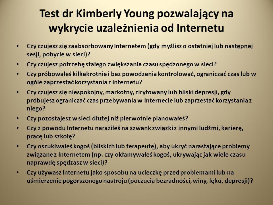 Test dr Kimberly Young pozwalający na wykrycie uzależnienia od Internetu Czy czujesz się zaabsorbowany Internetem (gdy myślisz o ostatniej lub następnej sesji, pobycie w sieci).