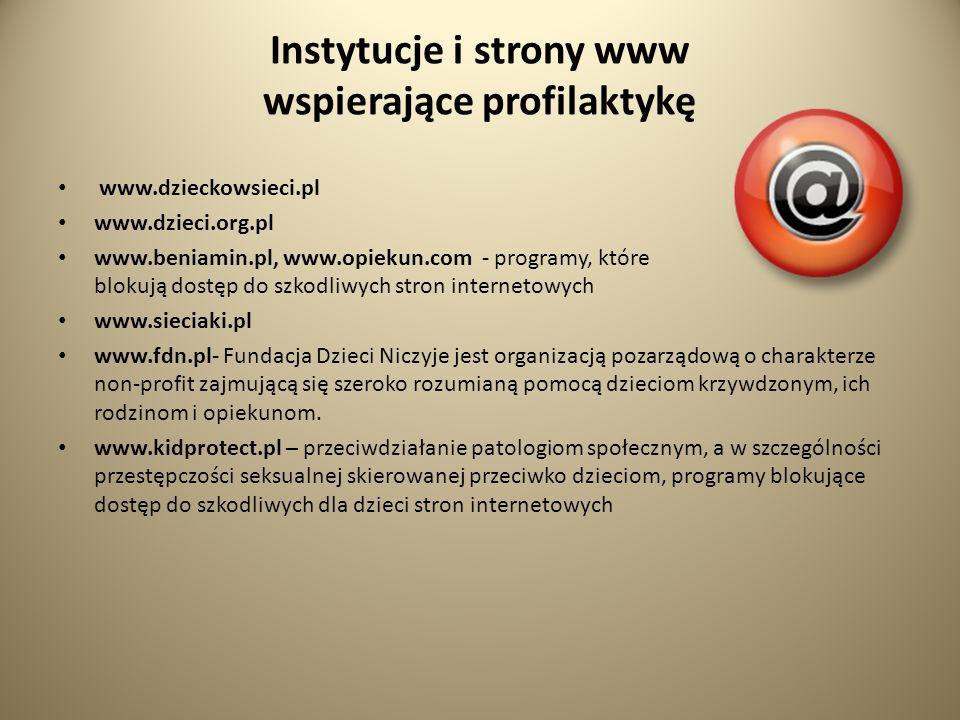 Instytucje i strony www wspierające profilaktykę www.dzieckowsieci.pl www.dzieci.org.pl www.beniamin.pl, www.opiekun.com - programy, które blokują dostęp do szkodliwych stron internetowych www.sieciaki.pl www.fdn.pl- Fundacja Dzieci Niczyje jest organizacją pozarządową o charakterze non-profit zajmującą się szeroko rozumianą pomocą dzieciom krzywdzonym, ich rodzinom i opiekunom.