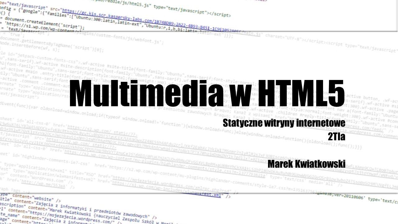 Cele lekcji: Poznanie zasady umieszczania plików multimedialnych w HTML5 Zrozumienie istoty stosowania nowych znaczników w HTML5 ułatwiających załączanie plików multimedialnych takich jak dźwięk i obraz wideo Umiejętność użycia znaczników i na stronie www Umiejętność używania atrybutów znaczników i, by w sposób precyzyjny zarządzać dodatkowymi funkcjami pliku jak np.