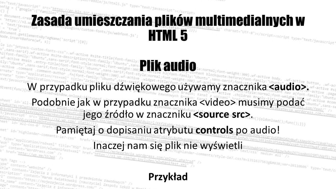 Zasada umieszczania plików multimedialnych w HTML 5 Plik audio W przypadku pliku dźwiękowego używamy znacznika.