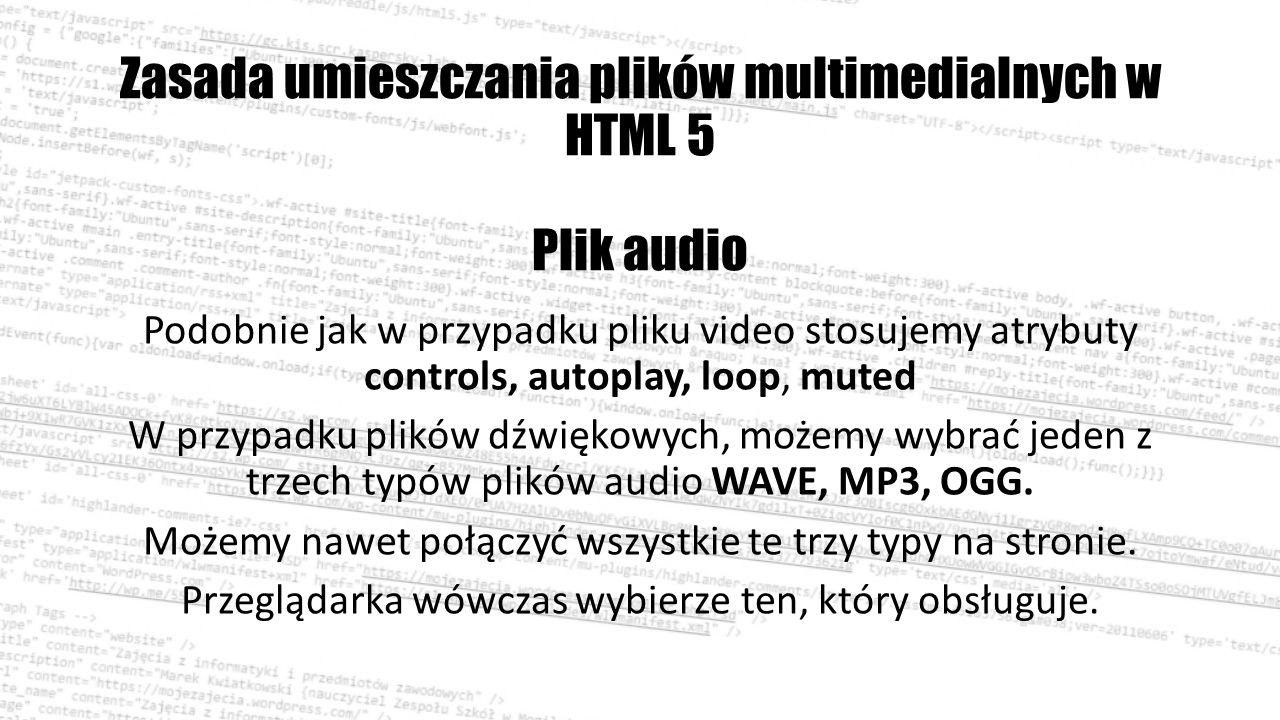 Zasada umieszczania plików multimedialnych w HTML 5 Plik audio Podobnie jak w przypadku pliku video stosujemy atrybuty controls, autoplay, loop, muted W przypadku plików dźwiękowych, możemy wybrać jeden z trzech typów plików audio WAVE, MP3, OGG.