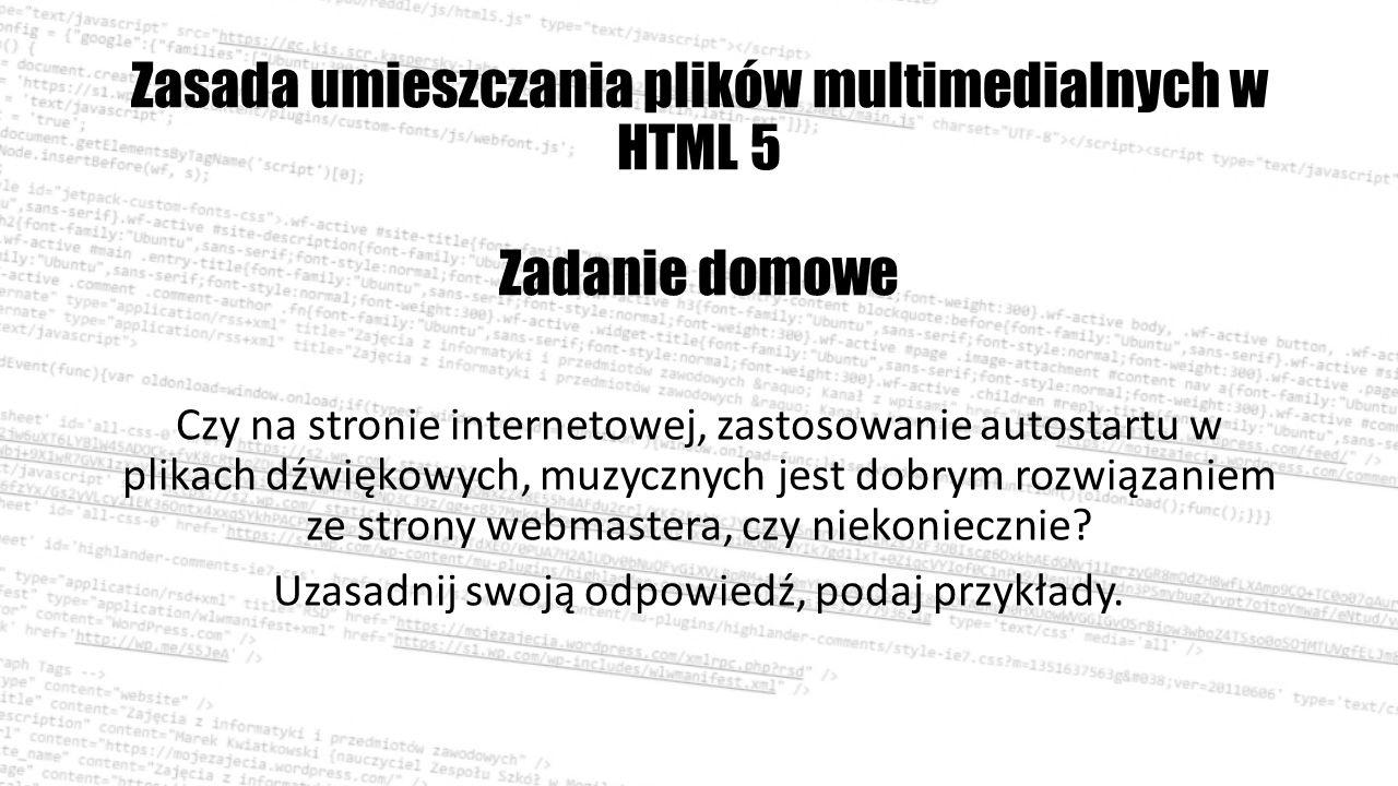 Zasada umieszczania plików multimedialnych w HTML 5 Zadanie domowe Czy na stronie internetowej, zastosowanie autostartu w plikach dźwiękowych, muzycznych jest dobrym rozwiązaniem ze strony webmastera, czy niekoniecznie.