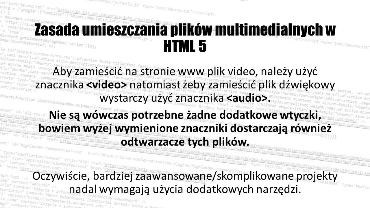 Zasada umieszczania plików multimedialnych w HTML 5 Aby zamieścić na stronie www plik video, należy użyć znacznika natomiast żeby zamieścić plik dźwiękowy wystarczy użyć znacznika.