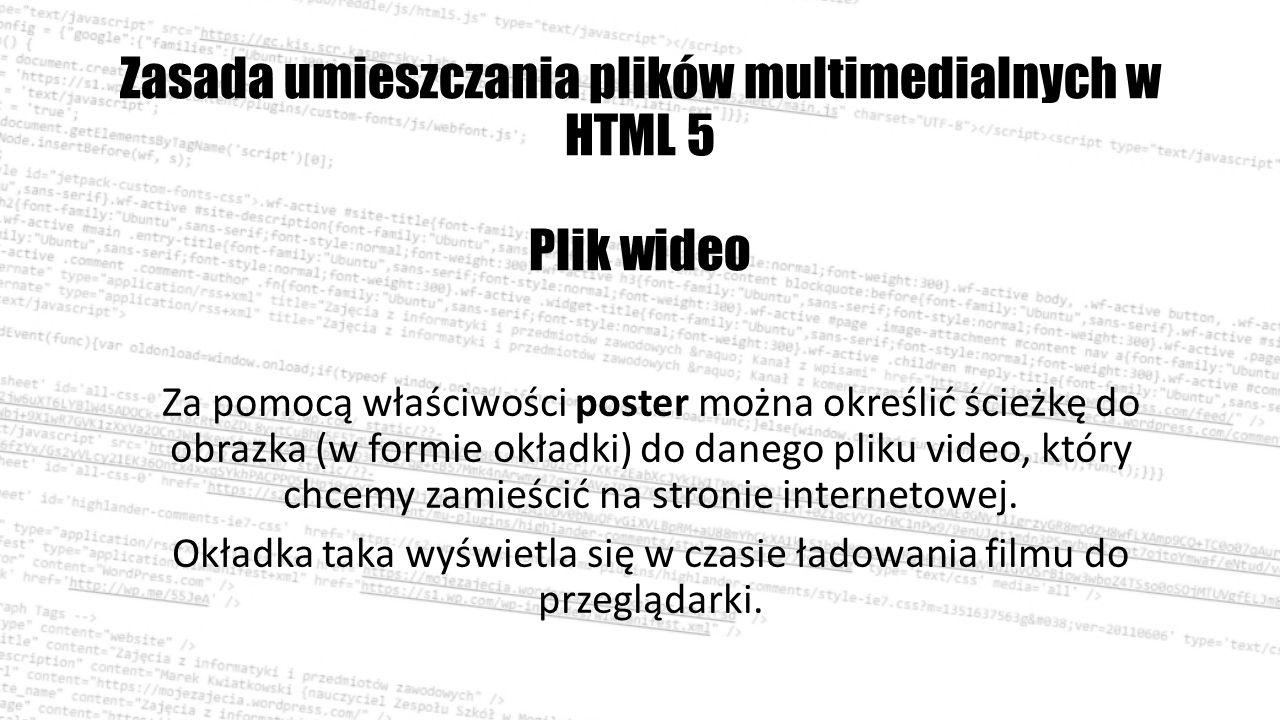 Zasada umieszczania plików multimedialnych w HTML 5 Plik wideo Za pomocą właściwości poster można określić ścieżkę do obrazka (w formie okładki) do danego pliku video, który chcemy zamieścić na stronie internetowej.