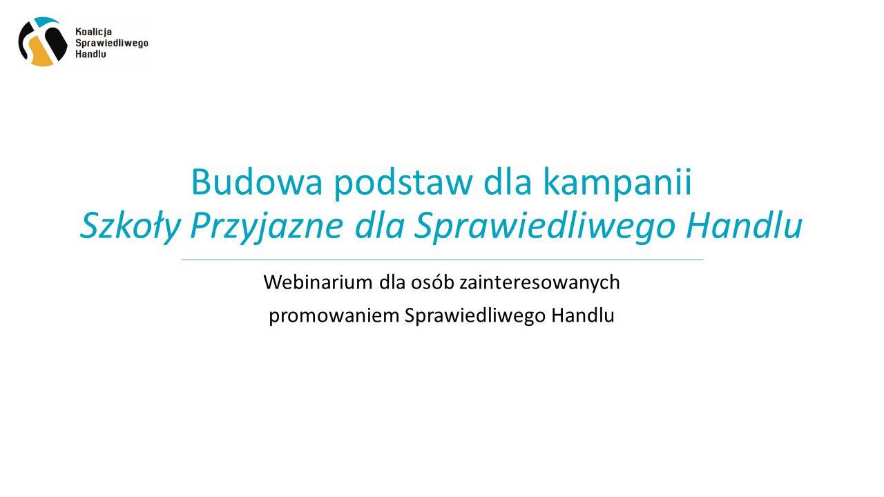 Budowa podstaw dla kampanii Szkoły Przyjazne dla Sprawiedliwego Handlu Webinarium dla osób zainteresowanych promowaniem Sprawiedliwego Handlu