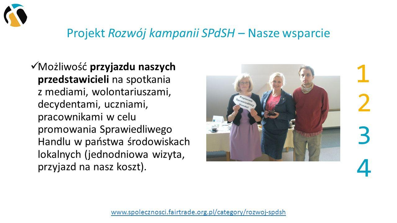 Projekt Rozwój kampanii SPdSH – Nasze wsparcie Możliwość przyjazdu naszych przedstawicieli na spotkania z mediami, wolontariuszami, decydentami, uczniami, pracownikami w celu promowania Sprawiedliwego Handlu w państwa środowiskach lokalnych (jednodniowa wizyta, przyjazd na nasz koszt).