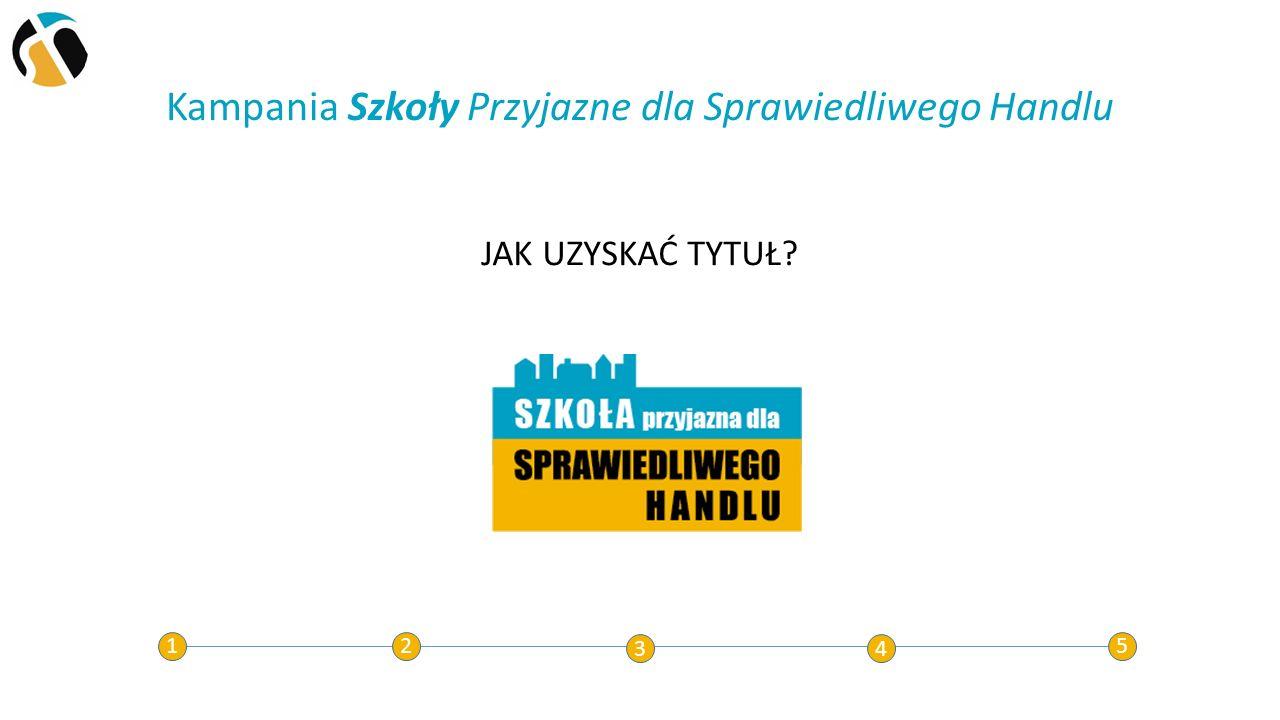 Kampania Szkoły Przyjazne dla Sprawiedliwego Handlu 12 34 5 JAK UZYSKAĆ TYTUŁ?