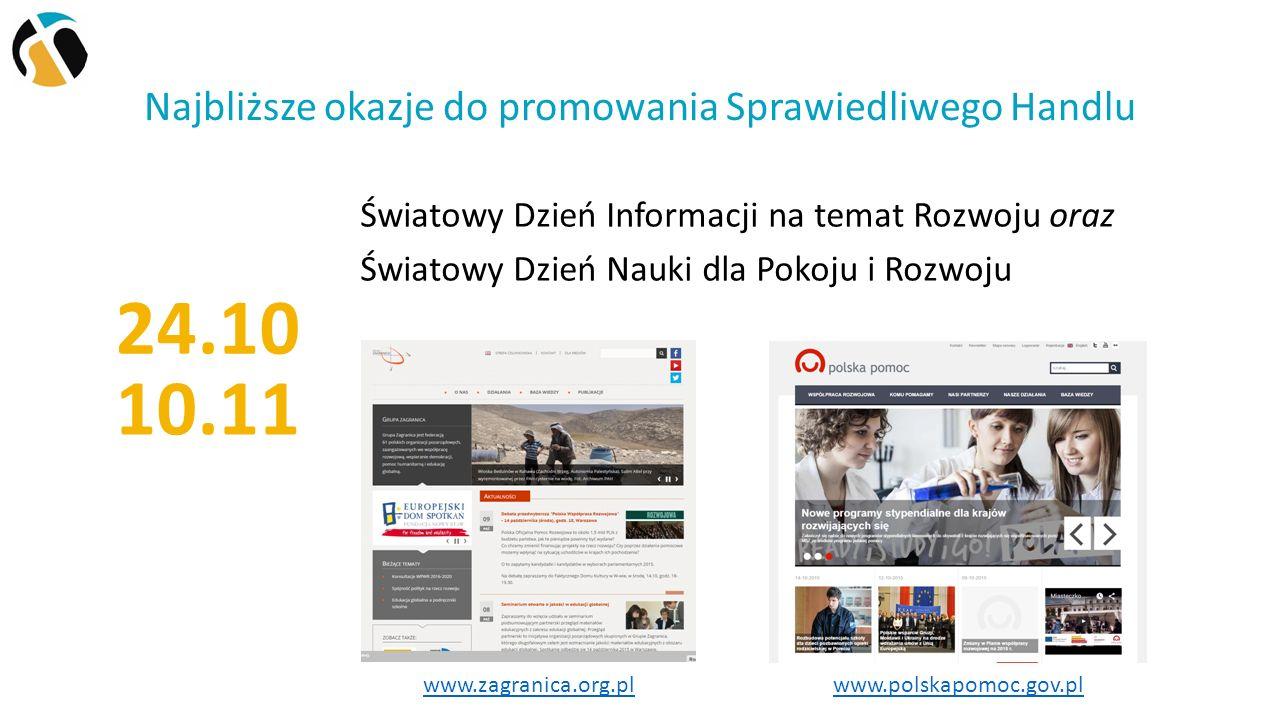 Najbliższe okazje do promowania Sprawiedliwego Handlu Światowy Dzień Informacji na temat Rozwoju oraz Światowy Dzień Nauki dla Pokoju i Rozwoju 24.10 www.polskapomoc.gov.pl www.zagranica.org.pl 10.11