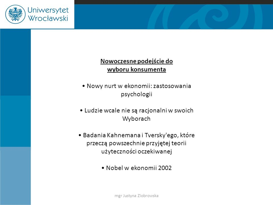 Nowoczesne podejście do wyboru konsumenta Nowy nurt w ekonomii: zastosowania psychologii Ludzie wcale nie są racjonalni w swoich Wyborach Badania Kahnemana i Tversky ego, które przeczą powszechnie przyjętej teorii użyteczności oczekiwanej Nobel w ekonomii 2002 mgr Justyna Ziobrowska