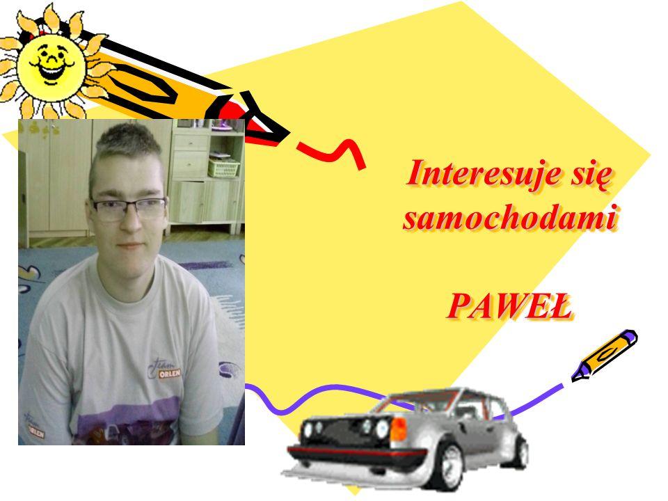 Interesuje się samochodami PAWEŁ Interesuje się samochodami PAWEŁ