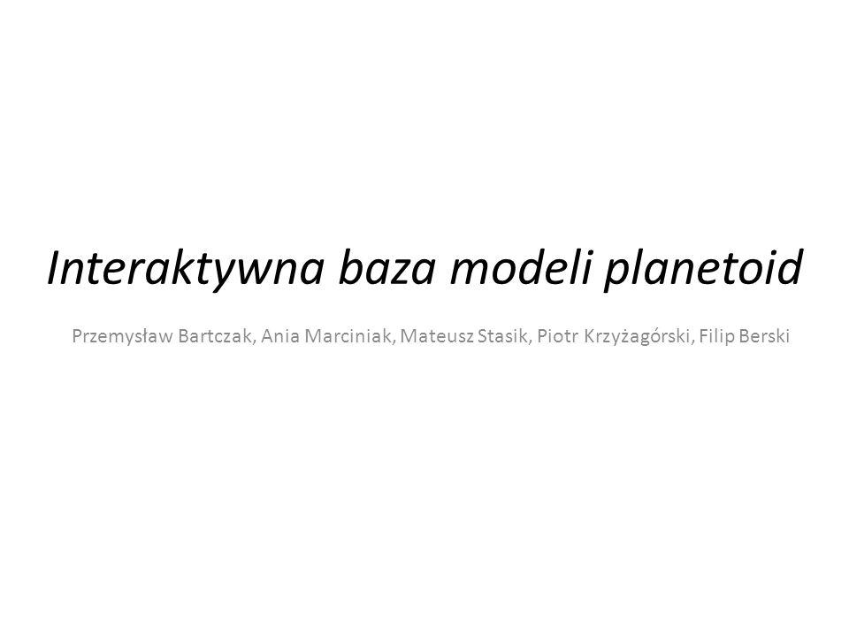 Interaktywna baza modeli planetoid Przemysław Bartczak, Ania Marciniak, Mateusz Stasik, Piotr Krzyżagórski, Filip Berski