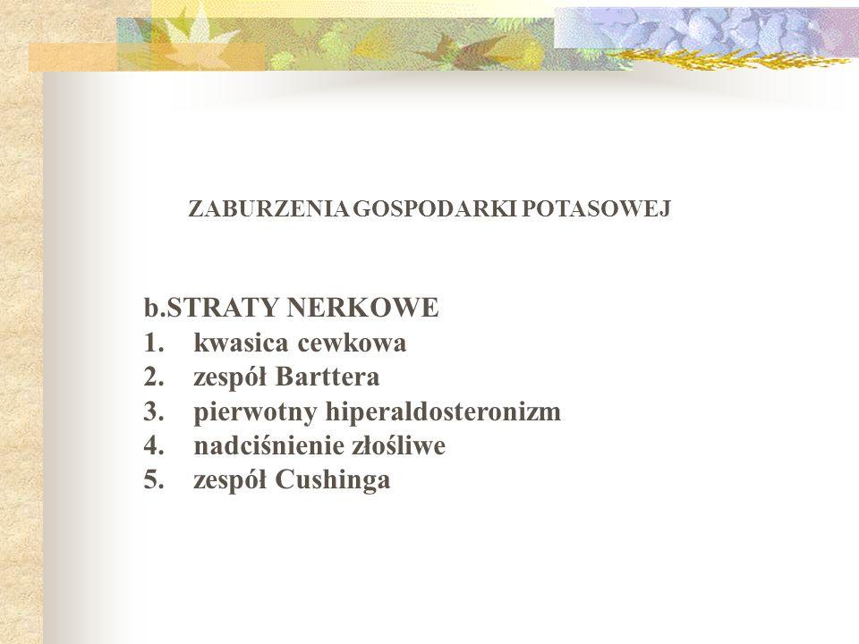 ZABURZENIA GOSPODARKI POTASOWEJ b.STRATY NERKOWE 1. kwasica cewkowa 2. zespół Barttera 3. pierwotny hiperaldosteronizm 4. nadciśnienie złośliwe 5. zes