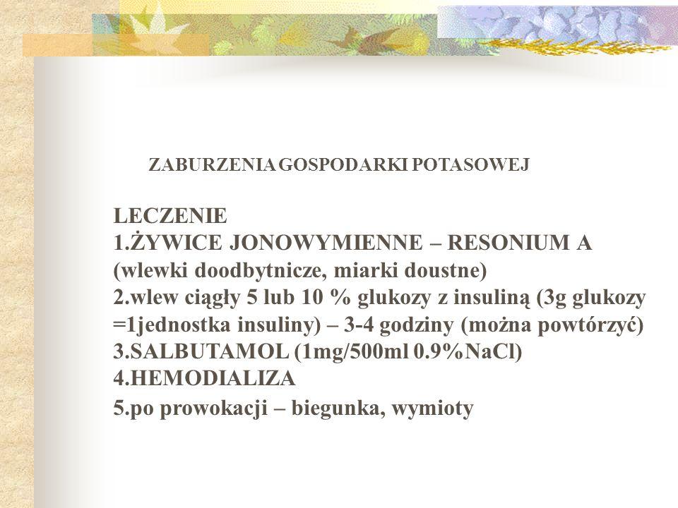 ZABURZENIA GOSPODARKI POTASOWEJ LECZENIE 1.ŻYWICE JONOWYMIENNE – RESONIUM A (wlewki doodbytnicze, miarki doustne) 2.wlew ciągły 5 lub 10 % glukozy z i
