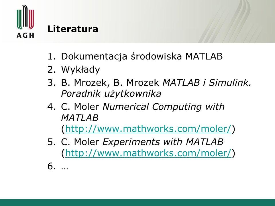 Literatura 1.Dokumentacja środowiska MATLAB 2.Wykłady 3.B. Mrozek, B. Mrozek MATLAB i Simulink. Poradnik użytkownika 4.C. Moler Numerical Computing wi