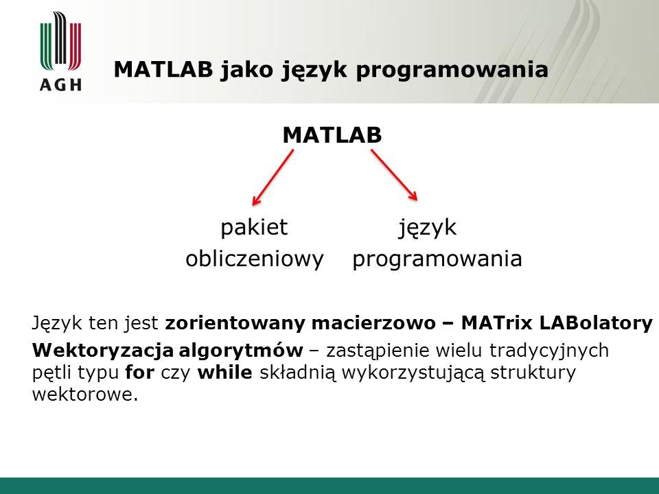 MATLAB jako język programowania MATLAB pakiet język obliczeniowy programowania Język ten jest zorientowany macierzowo – MATrix LABolatory Wektoryzacja algorytmów – zastąpienie wielu tradycyjnych pętli typu for czy while składnią wykorzystującą struktury wektorowe.