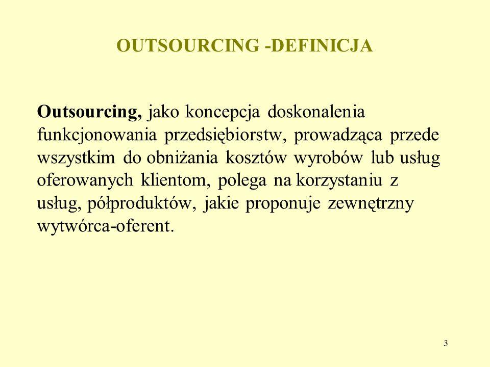 3 OUTSOURCING -DEFINICJA Outsourcing, jako koncepcja doskonalenia funkcjonowania przedsiębiorstw, prowadząca przede wszystkim do obniżania kosztów wyr