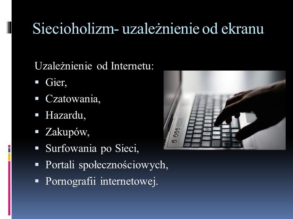 Siecioholizm- uzależnienie od ekranu Uzależnienie od Internetu:  Gier,  Czatowania,  Hazardu,  Zakupów,  Surfowania po Sieci,  Portali społeczno