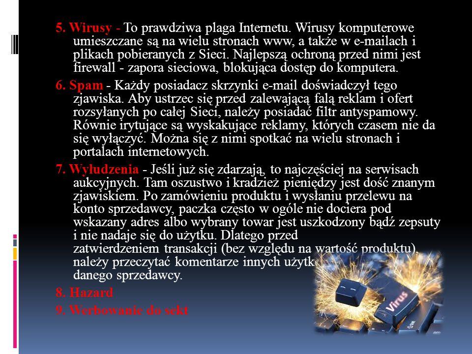 5. Wirusy - To prawdziwa plaga Internetu. Wirusy komputerowe umieszczane są na wielu stronach www, a także w e-mailach i plikach pobieranych z Sieci.
