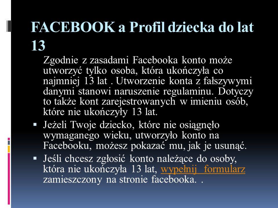FACEBOOK a Profil dziecka do lat 13 Zgodnie z zasadami Facebooka konto może utworzyć tylko osoba, która ukończyła co najmniej 13 lat. Utworzenie konta