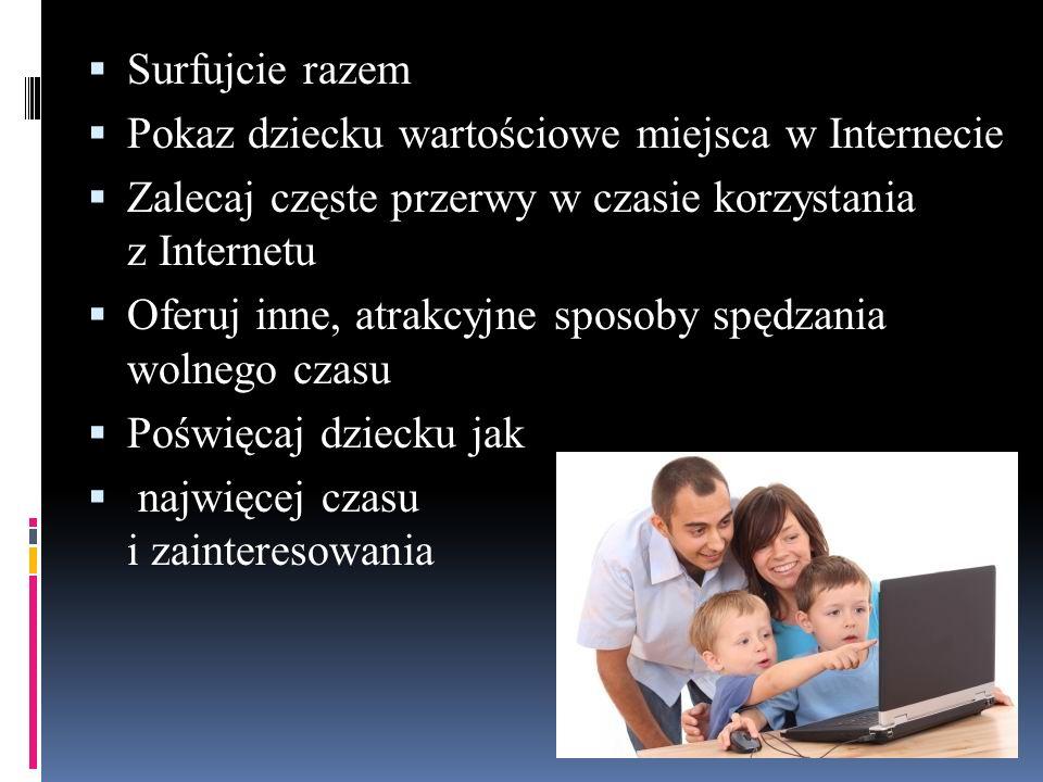  Surfujcie razem  Pokaz dziecku wartościowe miejsca w Internecie  Zalecaj częste przerwy w czasie korzystania z Internetu  Oferuj inne, atrakcyjne