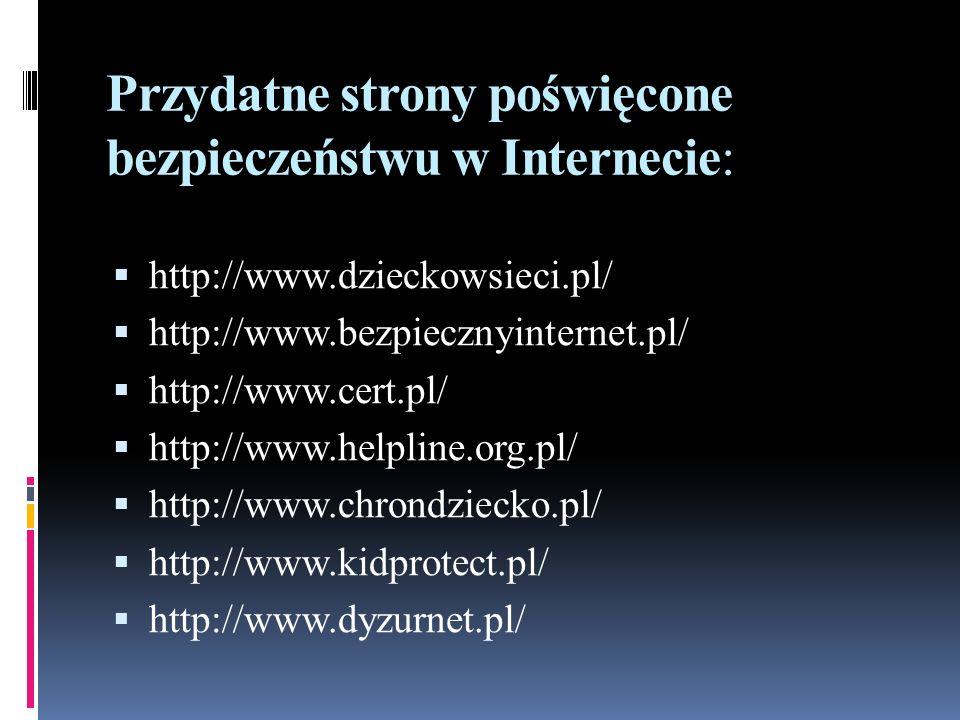 Przydatne strony poświęcone bezpieczeństwu w Internecie:  http://www.dzieckowsieci.pl/  http://www.bezpiecznyinternet.pl/  http://www.cert.pl/  ht