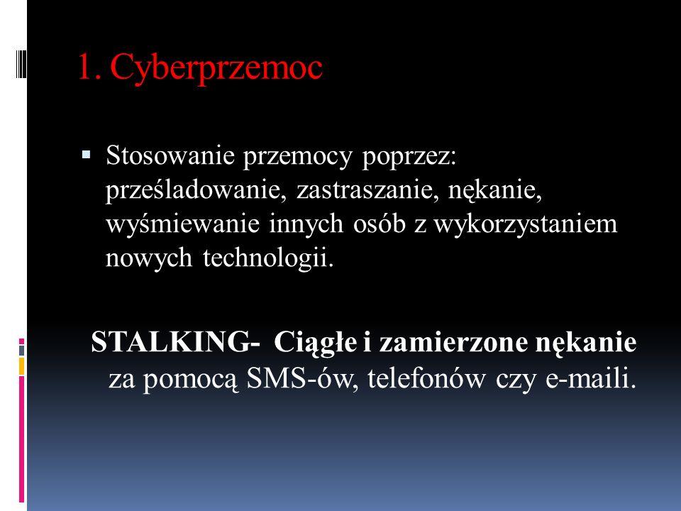 1. Cyberprzemoc  Stosowanie przemocy poprzez: prześladowanie, zastraszanie, nękanie, wyśmiewanie innych osób z wykorzystaniem nowych technologii. STA