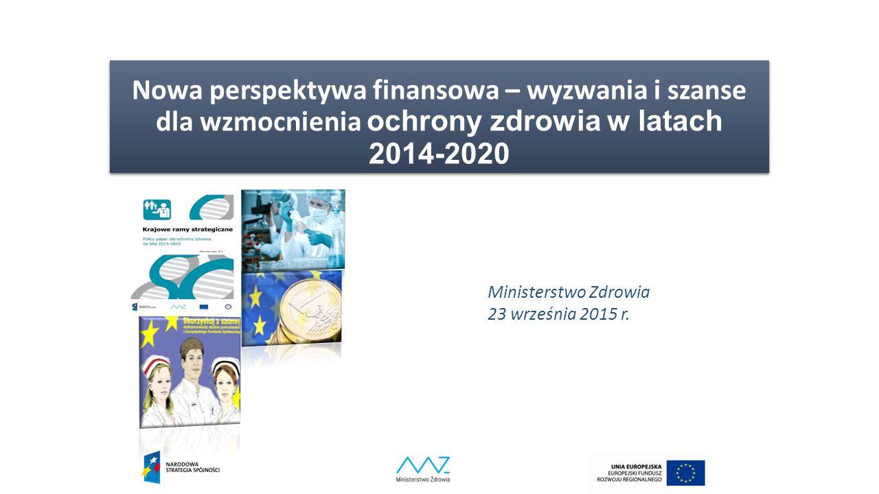 Nowa perspektywa finansowa – wyzwania i szanse dla wzmocnienia ochrony zdrowia w latach 2014-2020 Ministerstwo Zdrowia 23 września 2015 r.