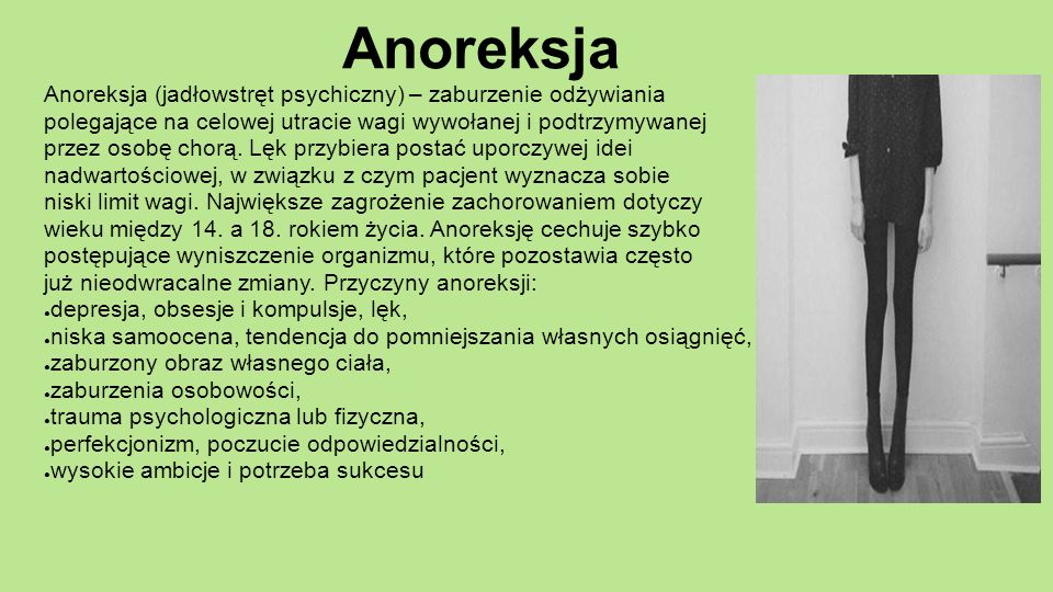 Anoreksja Anoreksja (jadłowstręt psychiczny) – zaburzenie odżywiania polegające na celowej utracie wagi wywołanej i podtrzymywanej przez osobę chorą.