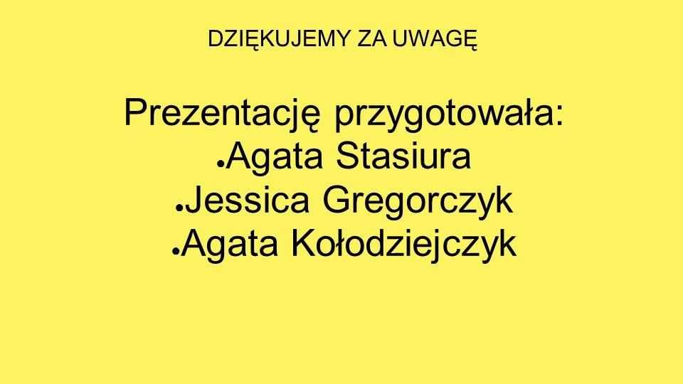 DZIĘKUJEMY ZA UWAGĘ Prezentację przygotowała: ● Agata Stasiura ● Jessica Gregorczyk ● Agata Kołodziejczyk