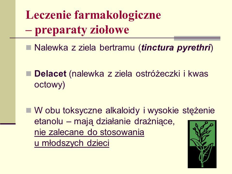 Leczenie farmakologiczne – preparaty ziołowe Nalewka z ziela bertramu (tinctura pyrethri) Delacet (nalewka z ziela ostróżeczki i kwas octowy) W obu to