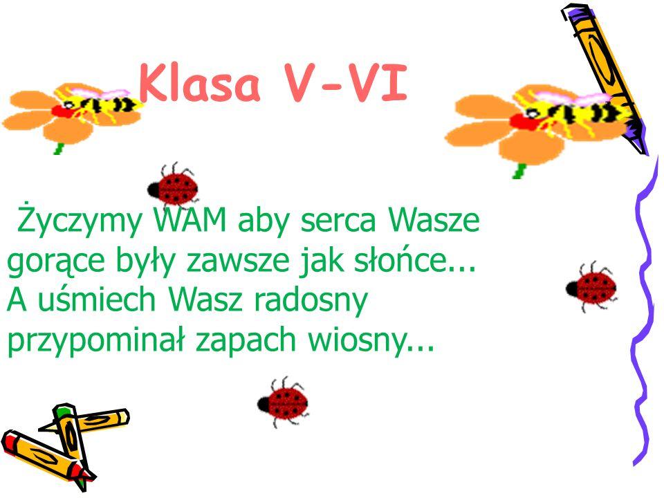 Klasa V-VI Życzymy WAM aby serca Wasze gorące były zawsze jak słońce... A uśmiech Wasz radosny przypominał zapach wiosny...