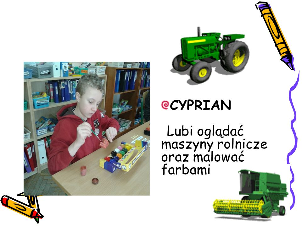 CYPRIAN Lubi oglądać maszyny rolnicze oraz malować farbami.
