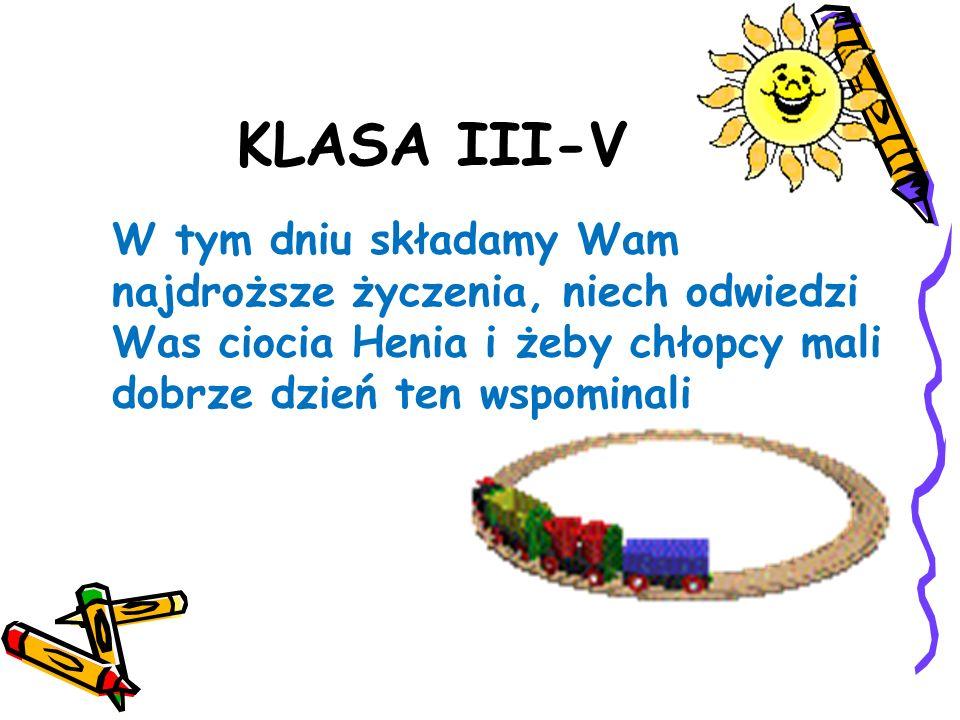 KLASA III-V W tym dniu składamy Wam najdroższe życzenia, niech odwiedzi Was ciocia Henia i żeby chłopcy mali dobrze dzień ten wspominali