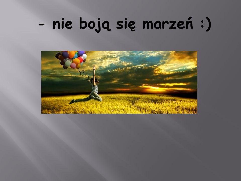 - nie boją się marzeń :)