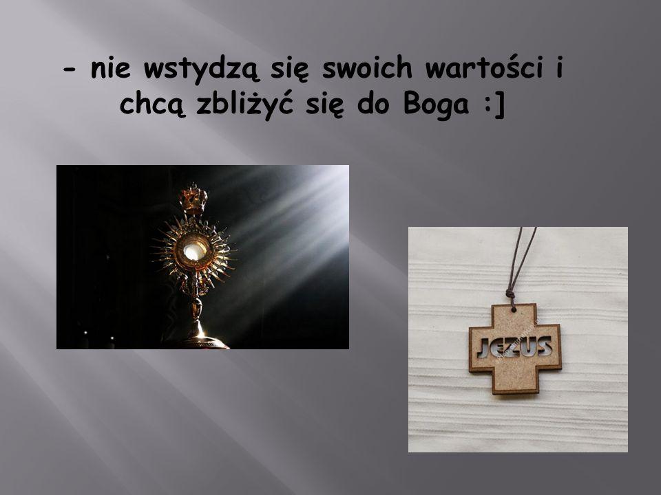 - nie wstydzą się swoich wartości i chcą zbliżyć się do Boga :]