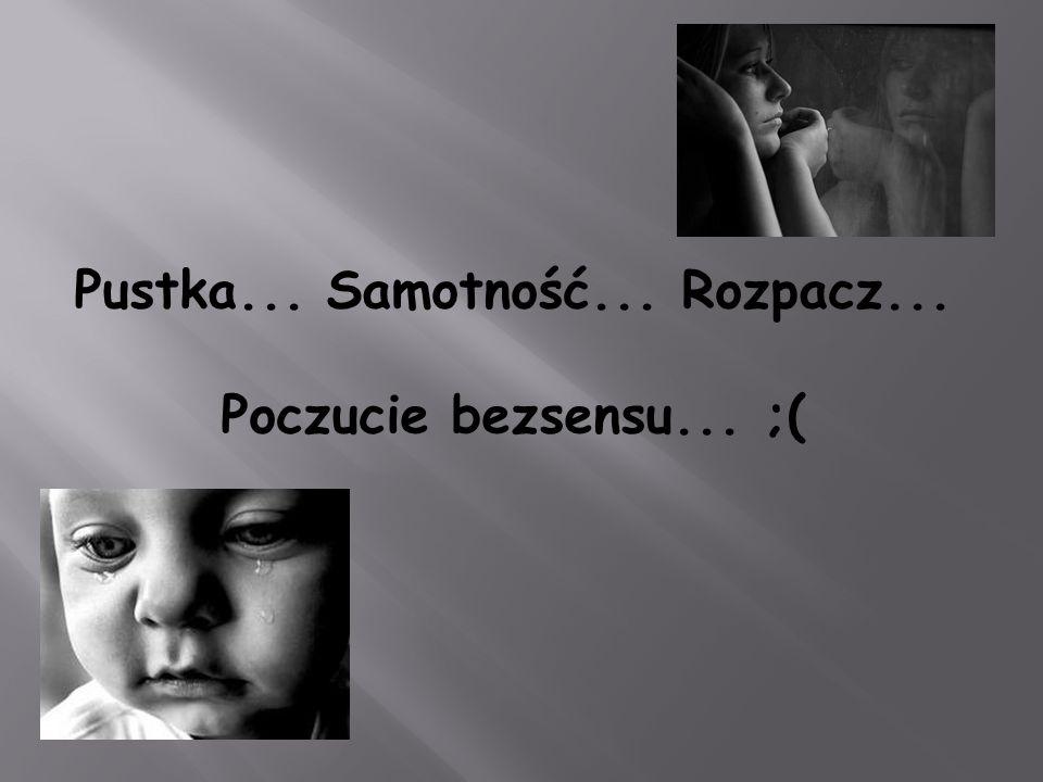 Pustka... Samotność... Rozpacz... Poczucie bezsensu... ;(