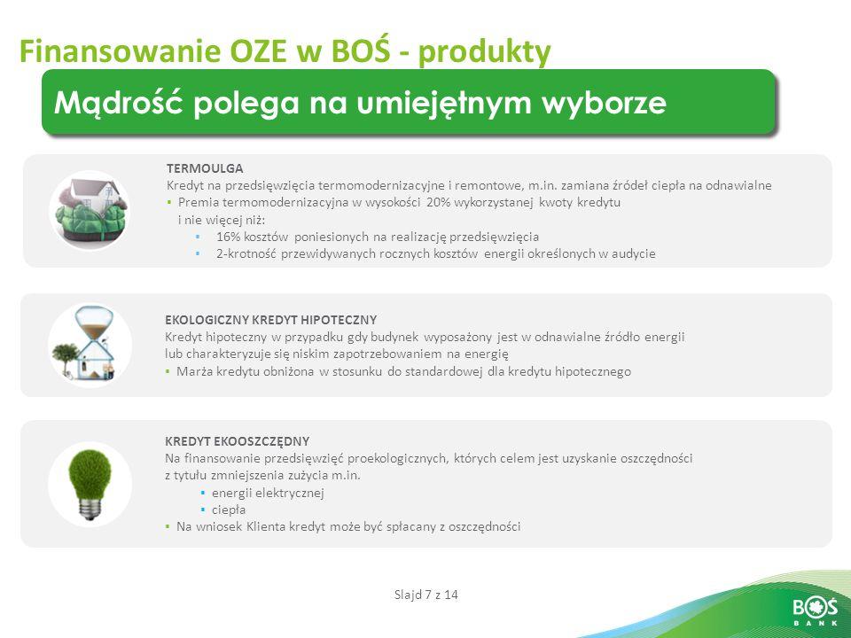 Slajd 7 z 14 Finansowanie OZE w BOŚ - produkty Mądrość polega na umiejętnym wyborze TERMOULGA Kredyt na przedsięwzięcia termomodernizacyjne i remontowe, m.in.