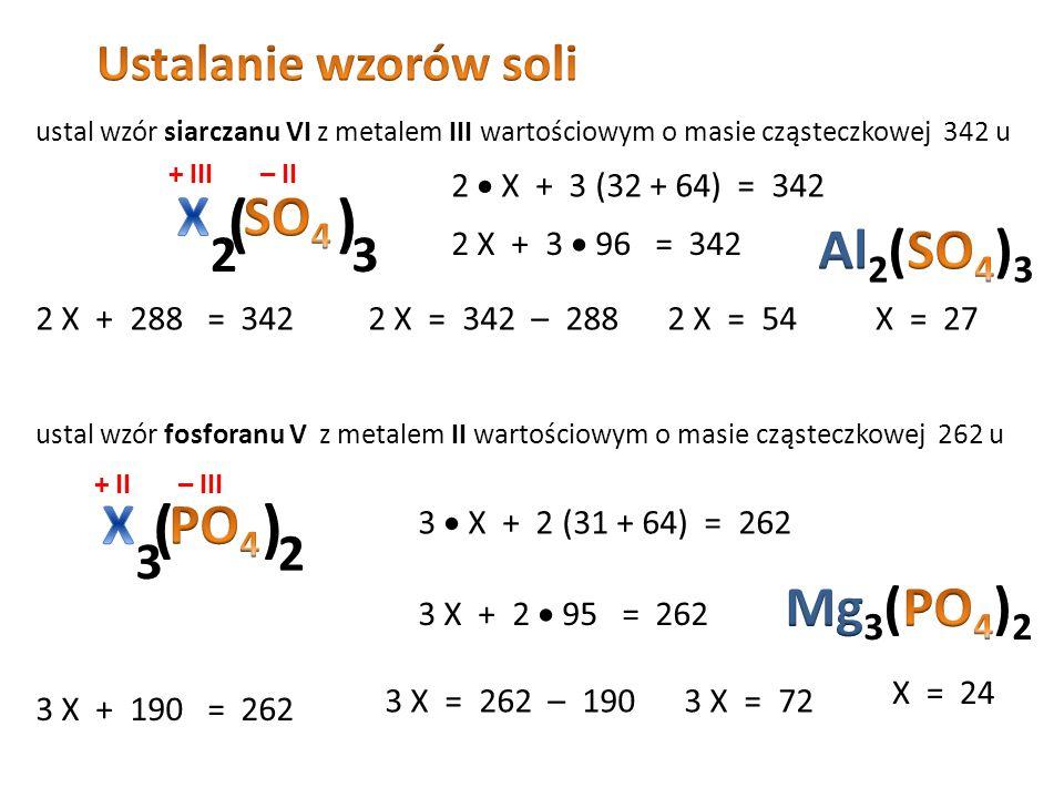 Obliczanie masy cząsteczkowej soli np. siarczanu VI glinu + III – II 2 Al 2  27u = 54u 3 S 3  32u = 96u 12 O 12  16u = 192 u mcz = 54 + 96 + 192 =