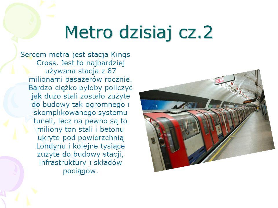 Metro dzisiaj cz.2 Sercem metra jest stacja Kings Cross. Jest to najbardziej używana stacja z 87 milionami pasażerów rocznie. Bardzo ciężko byłoby pol