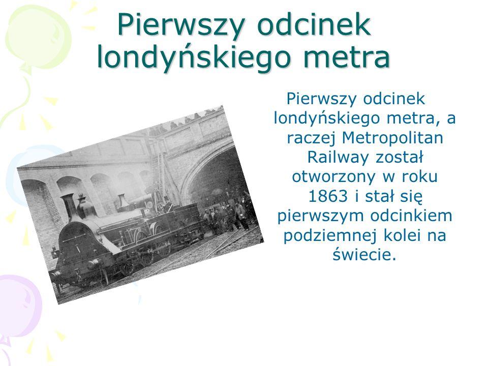 Pierwszy odcinek londyńskiego metra Pierwszy odcinek londyńskiego metra, a raczej Metropolitan Railway został otworzony w roku 1863 i stał się pierwsz